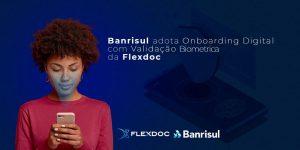 BANRISUL ADOTA ONBOARDING DIGITAL COM VALIDAÇÃO BIOMÉTRICA